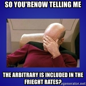 Picard facepalm  - So you'renow telling me The Arbitrary is included in the frieght rates?
