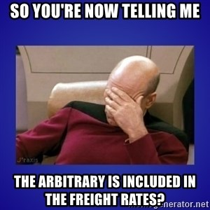 Picard facepalm  - So you're now telling me The arbitrary is included in the freight rates?