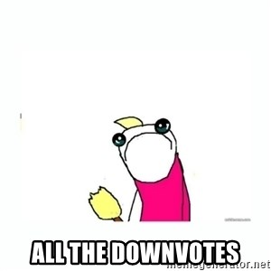 sad do all the things -  all the downvotes