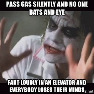 Loses Their Minds - pass gas silently and no one bats and eye fart loudly in an elevator and everybody loses their minds