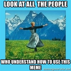 the hills are alive - look at all  the people who understand how to use this meme