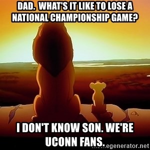 simba mufasa - Dad.  What's it like to lose a national championship game?  I don't know son. We're Uconn fans.