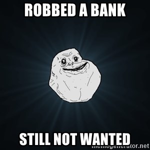 Forever Alone - Robbed a bank Still not wanted