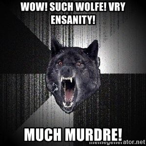 Insanity Wolf - wow! such wolfe! vry ensanity! much murdre!