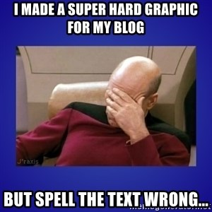 Picard facepalm  - I MADE A SUPER HARD GRAPHIC FOR MY BLOG BUT SPELL THE TEXT WRONG...