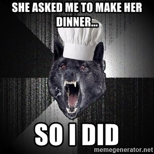 Insanity Wolf - she asked me to make her dinner... so i did