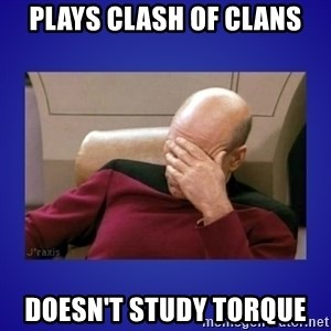 Picard facepalm  - Plays Clash of Clans Doesn't STudy Torque
