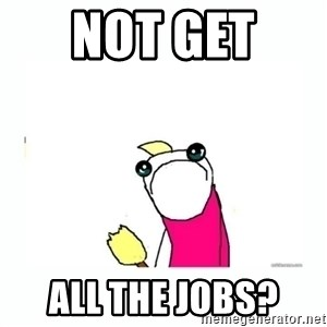 sad do all the things - Not get  all the jobs?