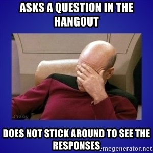 Picard facepalm  - Asks a question in the hangout Does not stick around to see the responses