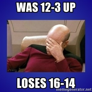 Picard facepalm  - Was 12-3 up loses 16-14