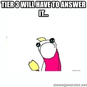 sad do all the things - Tier 3 will have to answer it...