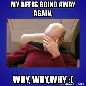 Picard facepalm  - My bff is going away again, why, why,why :(
