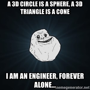 Forever Alone - a 3d circle is a sphere, a 3d triangle is a cone i am an engineer, forever alone...