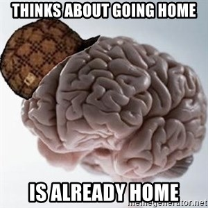 Scumbag Brain - Thinks about going home is already home