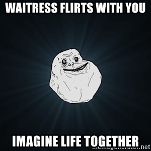 Forever Alone - waitress flirts with you imagine life together