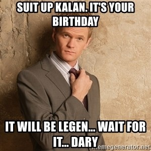 Barney Stinson - Suit UP Kalan. it's your birthday It will bE legen... wait for it... dary