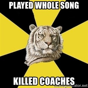 Wise Tiger - Played whole song  Killed coaches