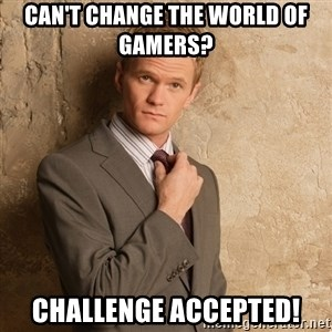 Barney Stinson - Can't change the world of gamers?  challenge accepted!