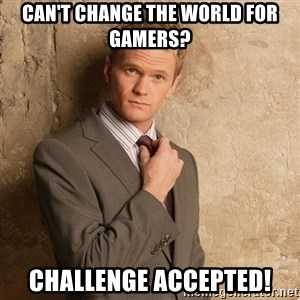 Barney Stinson - Can't change the world for gamers? challenge accepted!