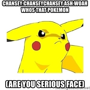 Pikachu - CHANSEY:CHANSEYCHANSEY ASH:WOAH WHOS THAT POKEMON (ARE YOU SERIOUS FACE)