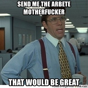 That would be great - Send me the arbete motherfucker that would be great