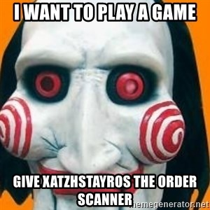 Jigsaw from saw evil - I WANT TO PLAY A GAME GIVE XATZHSTAYROS THE ORDER SCANNER