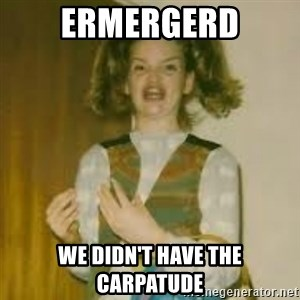 ermergerd girl  - ERMERGERD we didn't have the carpatude