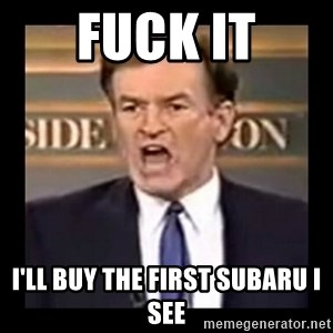 Fuck it meme - Fuck it I'll buy the first subaru i see