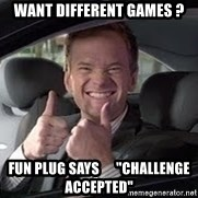 """Barney Stinson - want different games ? fun plug says      """"challenge accepted"""""""