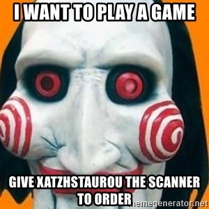 Jigsaw from saw evil - I WANT TO PLAY A GAME GIVE XATZHSTAUROU THE SCANNER TO ORDER