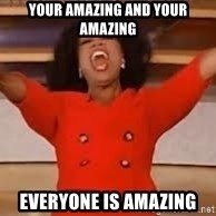 giving oprah - Your Amazing and Your AMAzING EVERYONE IS AMAZING