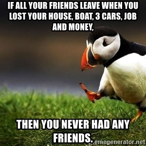 UnpopularOpinion Puffin - if all your friends leave when you lost your house, boat, 3 cars, job and money, THEN YOU NEVER HAD ANY FRIENDS.