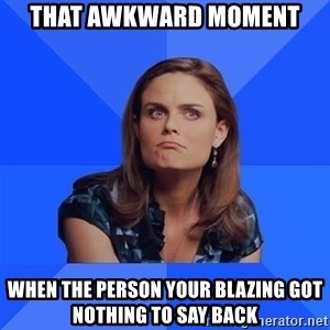 Socially Awkward Brennan - That awkward Moment When the person your blazing got nothing to say back
