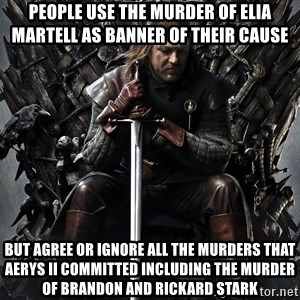 Eddard Stark - People use the murder of Elia Martell as banner of their cause But agree or ignore all the murders that aerys ii committed including the murder of Brandon and Rickard Stark