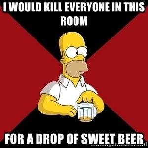 Homer Jay Simpson - I would kill everyone in this room For a drop of sweet beer