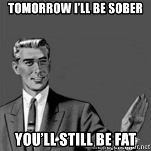Correction Guy - Tomorrow I'll be sober You'll still be fat
