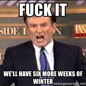 Bill O'Reilly fuck it - fuck it  we'll have six more weeks of winter