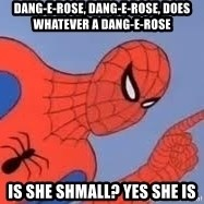 Spiderman - dang-e-rose, dang-e-rose, does whatever a dang-e-rose is she shmall? yes she is