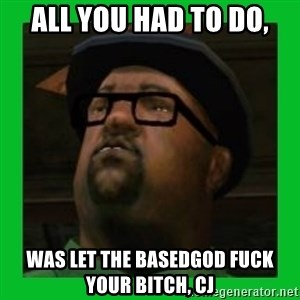 Big Smoke - All you had to do, was let the basedgod fuck your bitch, cj