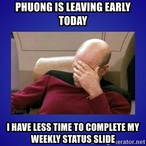 Picard facepalm  - Phuong is leaving early today I have less time to complete my weekly status slide