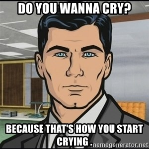 Archer - do you wanna cry? because that's how you start crying .