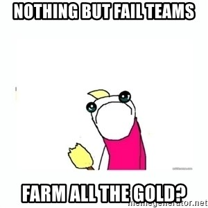 sad do all the things - nothing but fail teams farm all the gold?