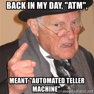 "Angry Old Man - Back in my day, ""atm"", Meant ""automated teller machine""."