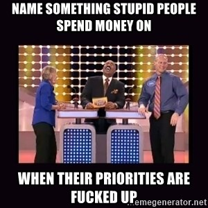 FamilyFeud - Name something stupid people spend money on When their priorities are fucked up