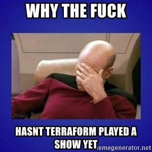 Picard facepalm  - Why the FUCK HASNT TERRAFORM PLAYED A SHOw YET