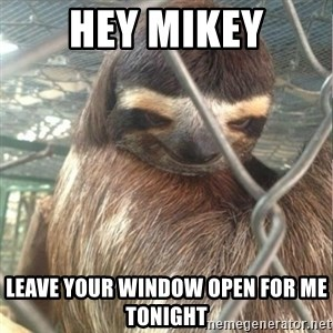 Creepy Sloth Rape - Hey Mikey Leave your window open for me tonight