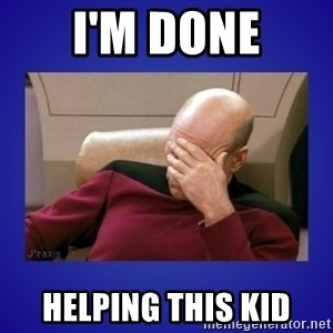 Picard facepalm  - I'm done helping this kid