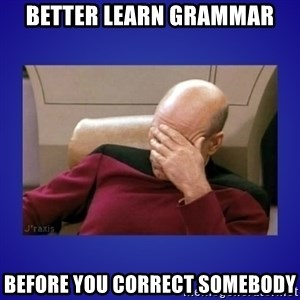 Picard facepalm  - better learn grammar before you correct somebody