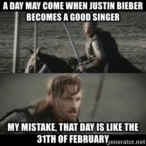 a day may come - A day may come when Justin bieber becomes a good singer My mistake, that day is like the 31th of February