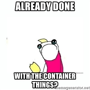 sad do all the things - Already done with the container things?